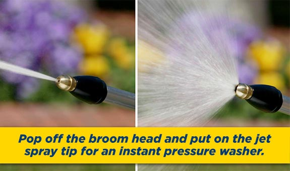 Pop off the broom head and put on the jet spray tip for an instant pressure washer!